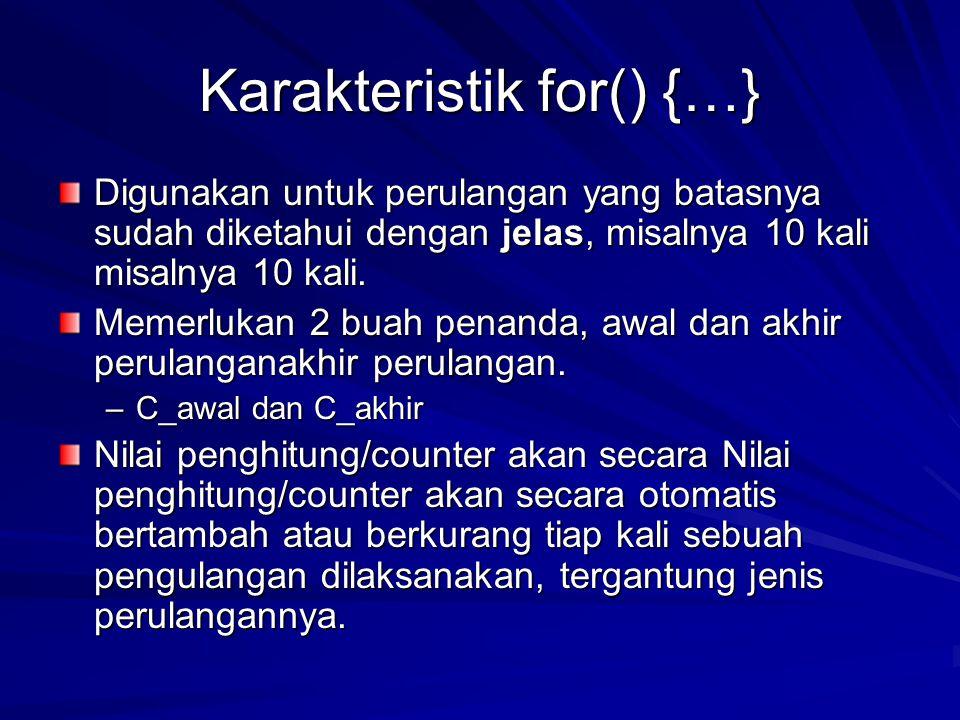 Karakteristik for() {…} Digunakan untuk perulangan yang batasnya sudah diketahui dengan jelas, misalnya 10 kali misalnya 10 kali.