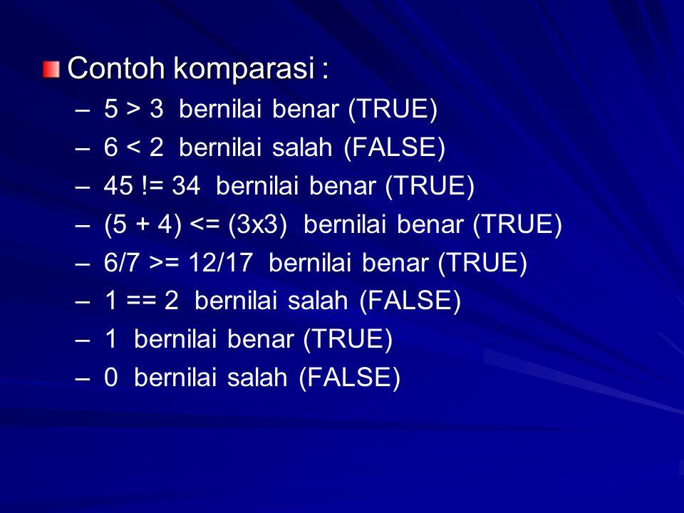 Contoh komparasi : – – 5 > 3 bernilai benar (TRUE) – – 6 < 2 bernilai salah (FALSE) – – 45 != 34 bernilai benar (TRUE) – – (5 + 4) <= (3x3) bernilai benar (TRUE) – – 6/7 >= 12/17 bernilai benar (TRUE) – – 1 == 2 bernilai salah (FALSE) – – 1 bernilai benar (TRUE) – – 0 bernilai salah (FALSE)