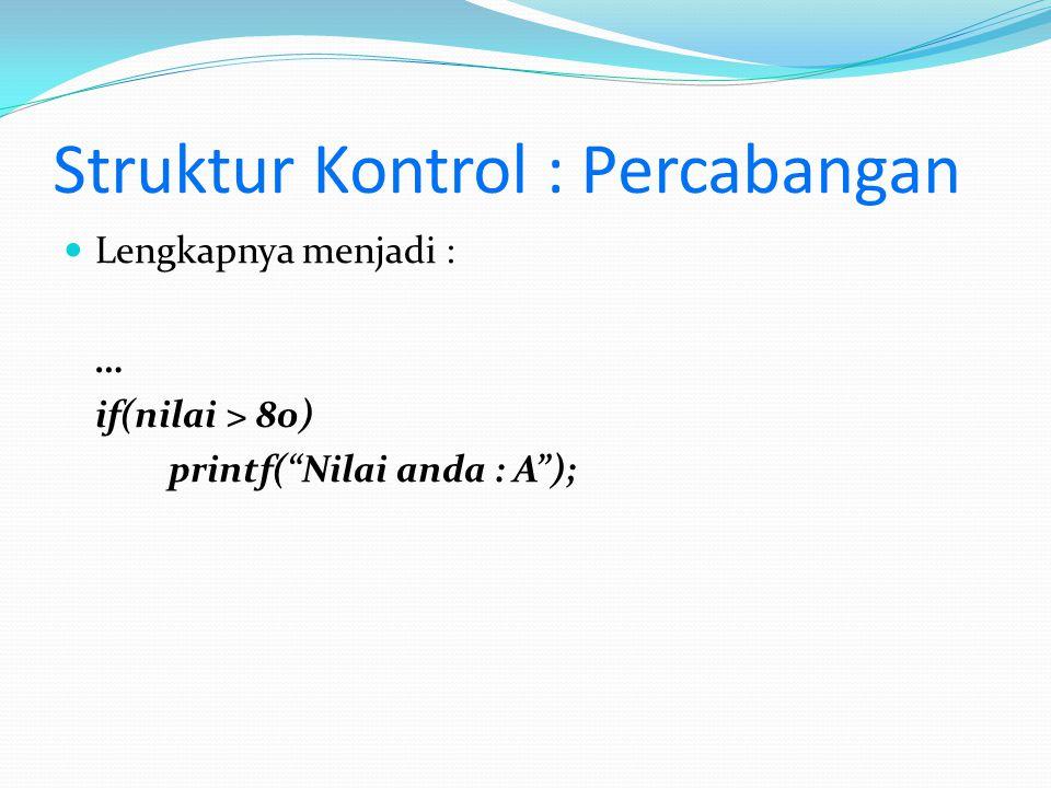 """Struktur Kontrol : Percabangan Lengkapnya menjadi : … if(nilai > 80) printf(""""Nilai anda : A"""");"""