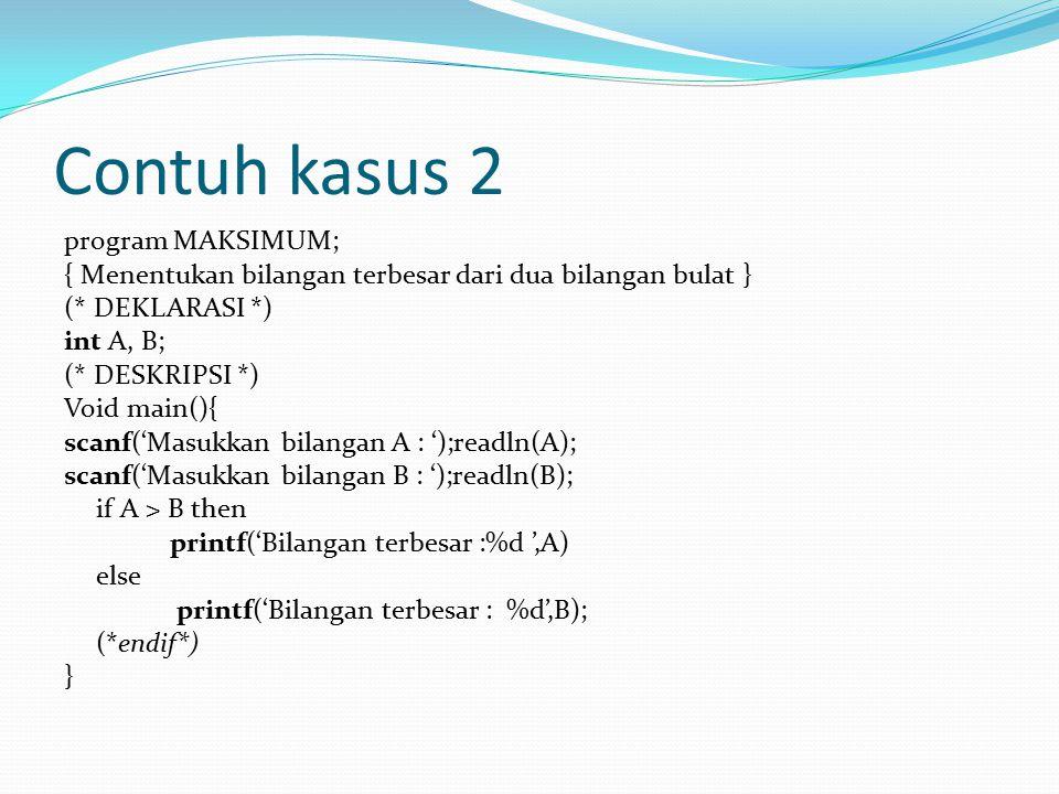 Contuh kasus 2 program MAKSIMUM; { Menentukan bilangan terbesar dari dua bilangan bulat } (* DEKLARASI *) int A, B; (* DESKRIPSI *) Void main(){ scanf