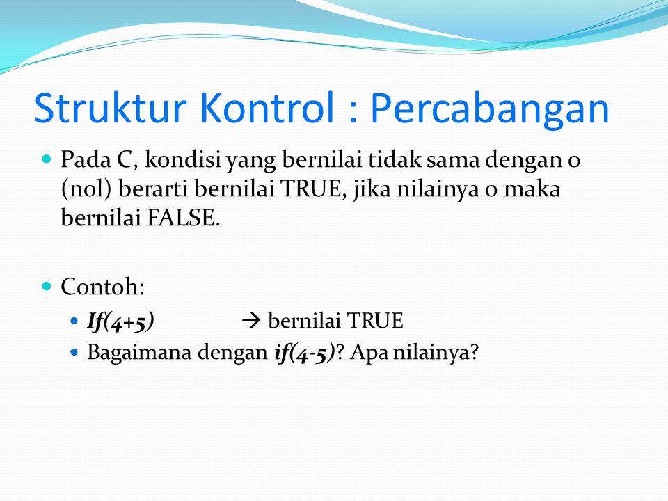 Struktur Kontrol : Percabangan Pada C, kondisi yang bernilai tidak sama dengan 0 (nol) berarti bernilai TRUE, jika nilainya 0 maka bernilai FALSE. Con