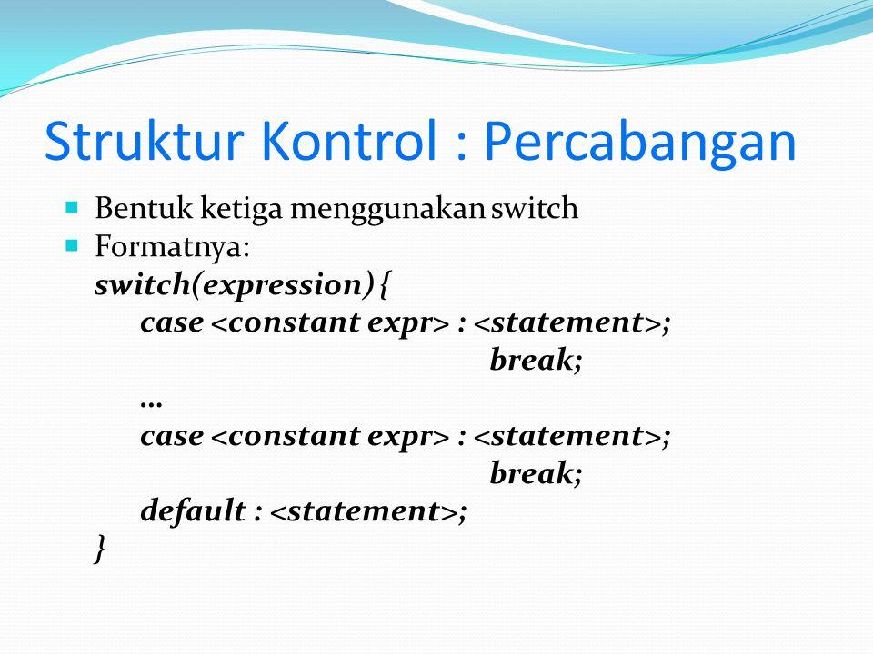Struktur Kontrol : Percabangan  Bentuk ketiga menggunakan switch  Formatnya: switch(expression) { case : ; break; … case : ; break; default : ; }