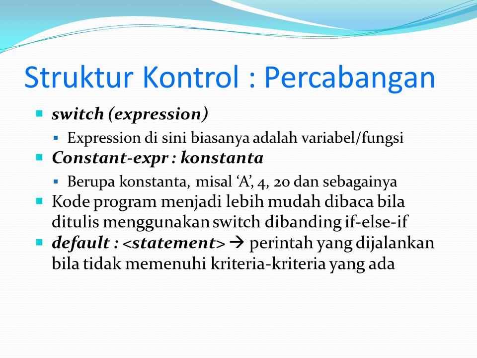 Struktur Kontrol : Percabangan  switch (expression)  Expression di sini biasanya adalah variabel/fungsi  Constant-expr : konstanta  Berupa konstan