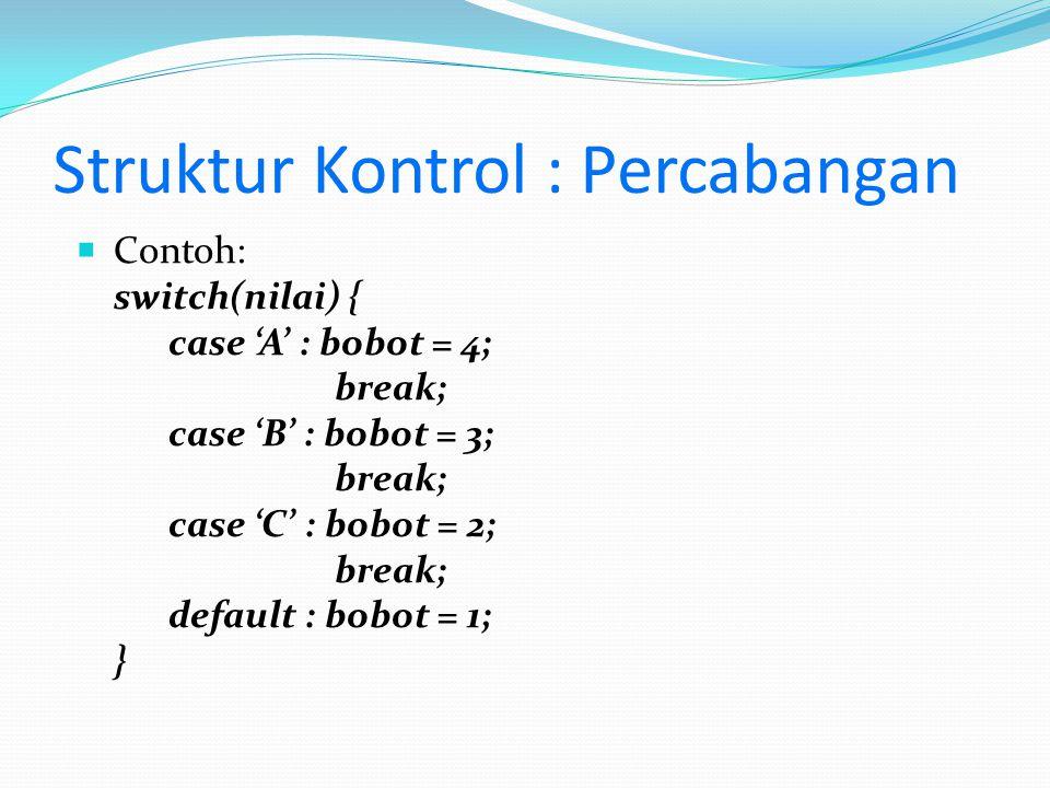 Struktur Kontrol : Percabangan  Contoh: switch(nilai) { case 'A' : bobot = 4; break; case 'B' : bobot = 3; break; case 'C' : bobot = 2; break; defaul