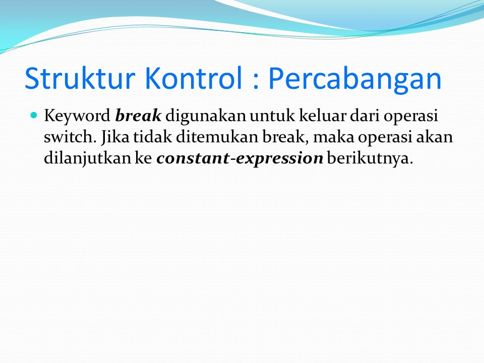 Struktur Kontrol : Percabangan Keyword break digunakan untuk keluar dari operasi switch. Jika tidak ditemukan break, maka operasi akan dilanjutkan ke