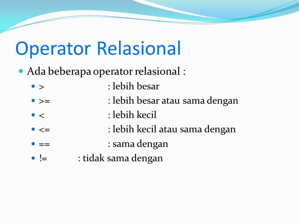 Operator Relasional Ada beberapa operator relasional : > : lebih besar >=: lebih besar atau sama dengan <: lebih kecil <=: lebih kecil atau sama denga