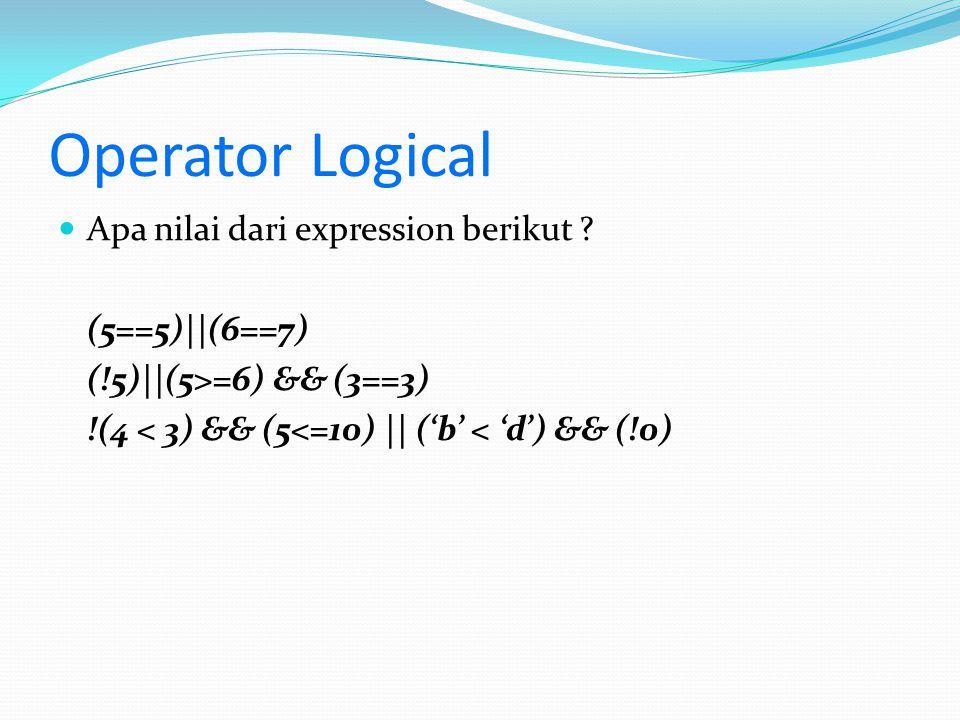 Operator Logical Apa nilai dari expression berikut ? (5==5)||(6==7) (!5)||(5>=6) && (3==3) !(4 < 3) && (5<=10) || ('b' < 'd') && (!0)