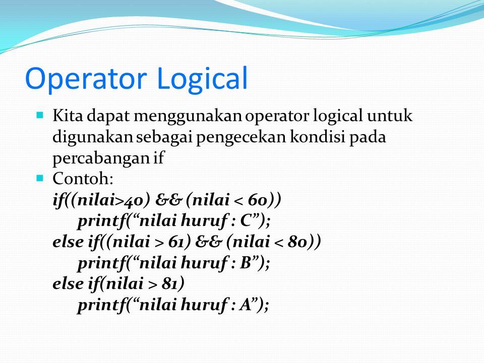 Operator Logical  Kita dapat menggunakan operator logical untuk digunakan sebagai pengecekan kondisi pada percabangan if  Contoh: if((nilai>40) && (