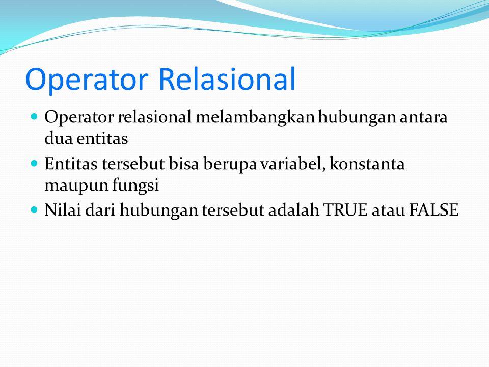 Operator Relasional Contoh : 5 > 3  bernilai benar (TRUE) 6 < 2  bernilai salah (FALSE) 45 != 34  bernilai benar (TRUE) (5 + 4) <= (3x3)  bernilai benar (TRUE) 6/7 >= 12/17  bernilai benar (TRUE)