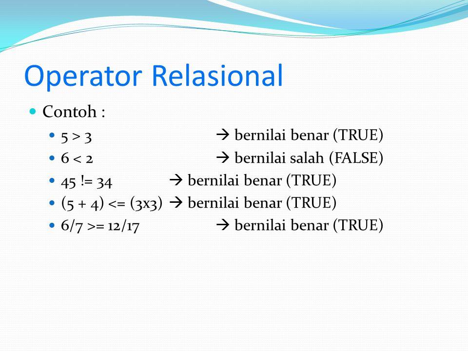 Operator Relasional Contoh : 5 > 3  bernilai benar (TRUE) 6 < 2  bernilai salah (FALSE) 45 != 34  bernilai benar (TRUE) (5 + 4) <= (3x3)  bernilai