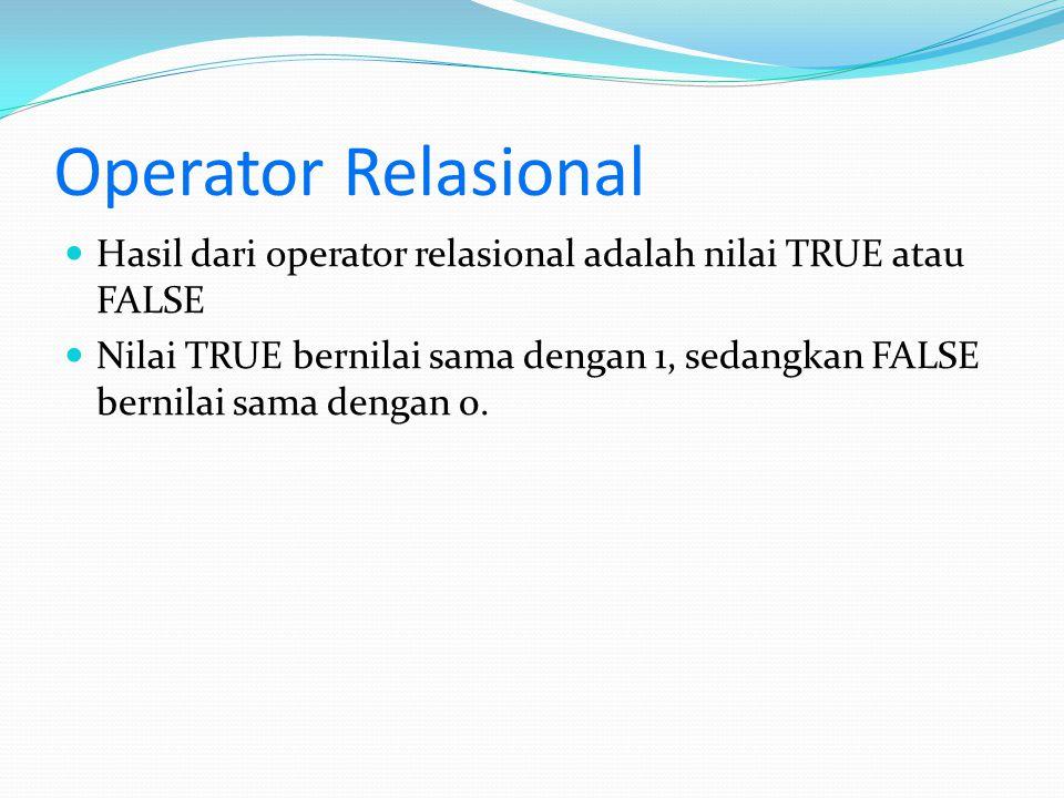 Operator Relasional Hasil dari operator relasional adalah nilai TRUE atau FALSE Nilai TRUE bernilai sama dengan 1, sedangkan FALSE bernilai sama denga