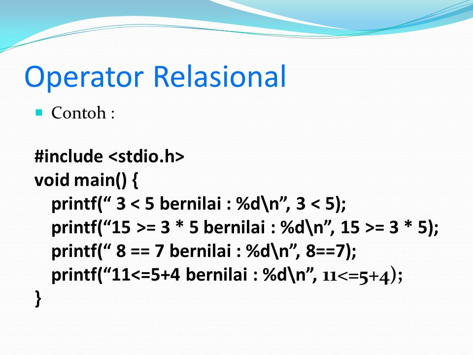 "Operator Relasional  Contoh : #include void main() { printf("" 3 < 5 bernilai : %d\n"", 3 < 5); printf(""15 >= 3 * 5 bernilai : %d\n"", 15 >= 3 * 5); pri"