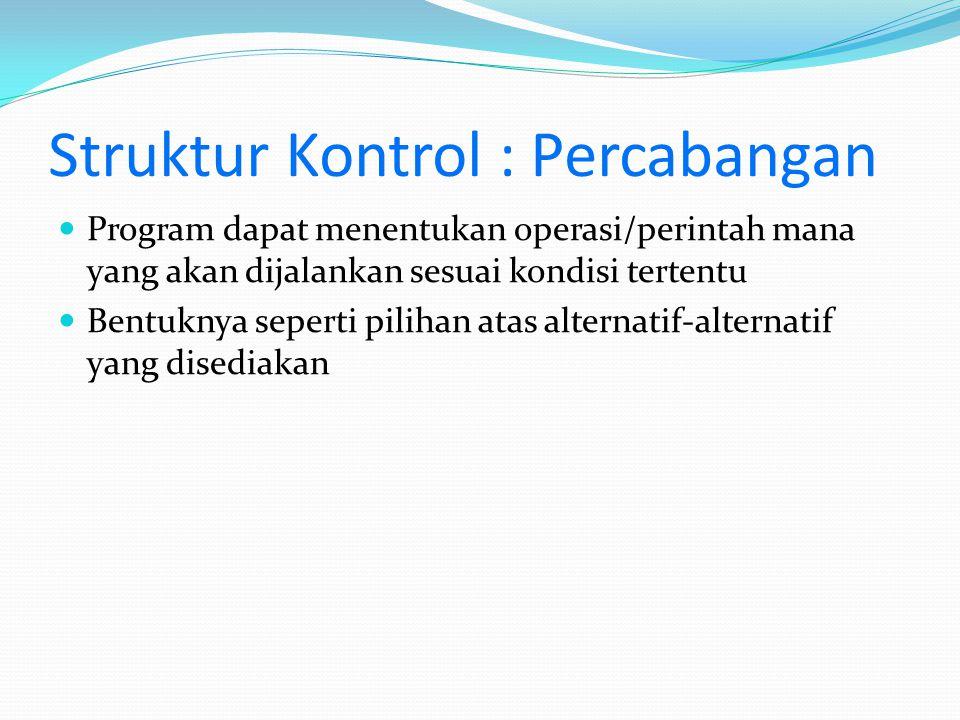 Struktur Kontrol : Percabangan Program dapat menentukan operasi/perintah mana yang akan dijalankan sesuai kondisi tertentu Bentuknya seperti pilihan a