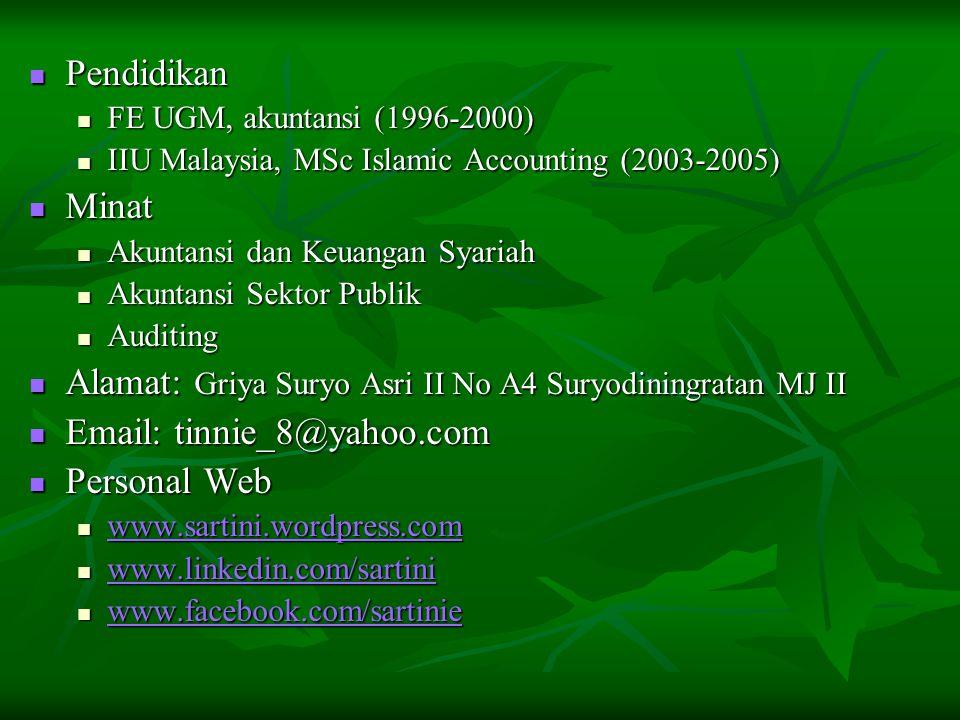 Pendidikan Pendidikan FE UGM, akuntansi (1996-2000) FE UGM, akuntansi (1996-2000) IIU Malaysia, MSc Islamic Accounting (2003-2005) IIU Malaysia, MSc Islamic Accounting (2003-2005) Minat Minat Akuntansi dan Keuangan Syariah Akuntansi dan Keuangan Syariah Akuntansi Sektor Publik Akuntansi Sektor Publik Auditing Auditing Alamat: Griya Suryo Asri II No A4 Suryodiningratan MJ II Alamat: Griya Suryo Asri II No A4 Suryodiningratan MJ II Email: tinnie_8@yahoo.com Email: tinnie_8@yahoo.com Personal Web Personal Web www.sartini.wordpress.com www.sartini.wordpress.com www.sartini.wordpress.com www.linkedin.com/sartini www.linkedin.com/sartini www.linkedin.com/sartini www.facebook.com/sartinie www.facebook.com/sartinie www.facebook.com/sartinie