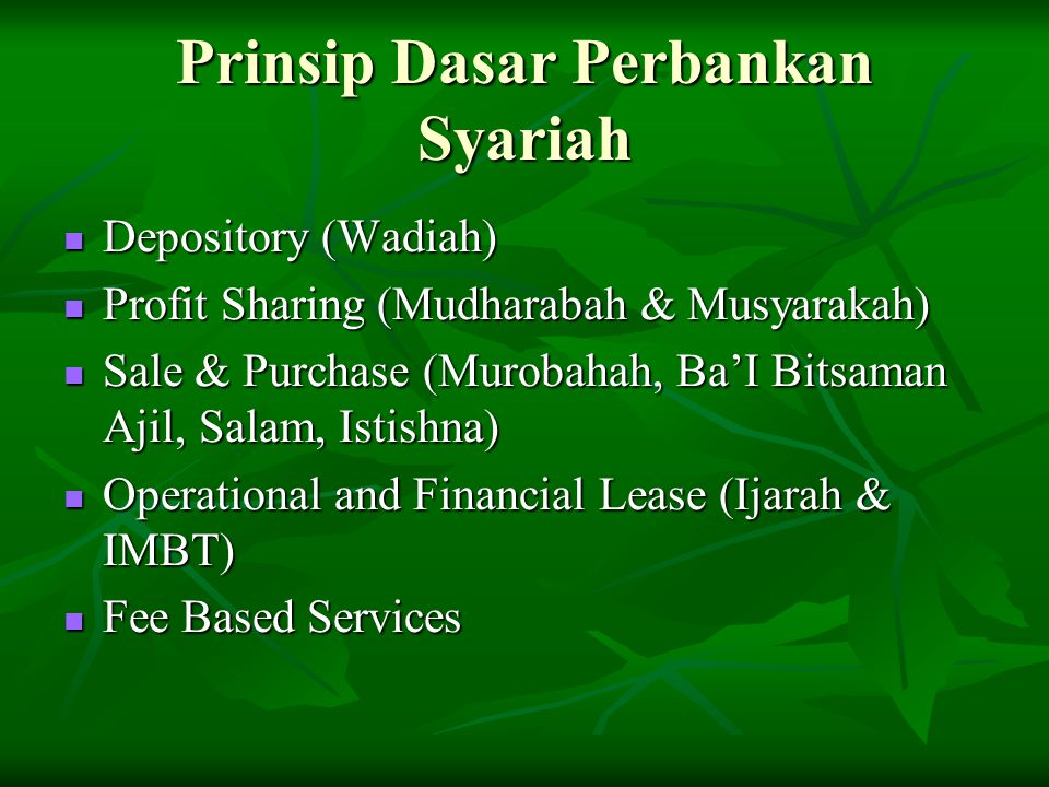 Prinsip Dasar Perbankan Syariah Depository (Wadiah) Depository (Wadiah) Profit Sharing (Mudharabah & Musyarakah) Profit Sharing (Mudharabah & Musyarakah) Sale & Purchase (Murobahah, Ba'I Bitsaman Ajil, Salam, Istishna) Sale & Purchase (Murobahah, Ba'I Bitsaman Ajil, Salam, Istishna) Operational and Financial Lease (Ijarah & IMBT) Operational and Financial Lease (Ijarah & IMBT) Fee Based Services Fee Based Services