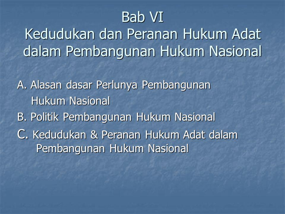 Bab VI Kedudukan dan Peranan Hukum Adat dalam Pembangunan Hukum Nasional A. Alasan dasar Perlunya Pembangunan Hukum Nasional Hukum Nasional B. Politik