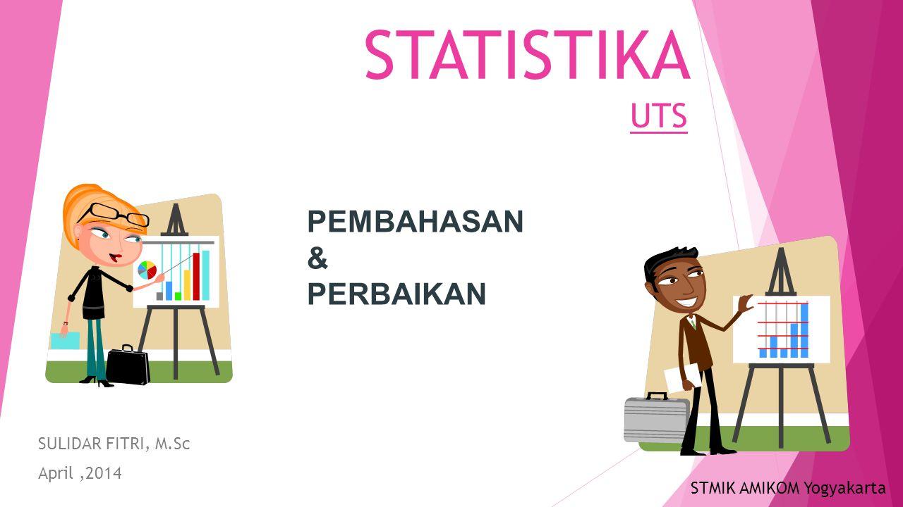 STATISTIKA UTS SULIDAR FITRI, M.Sc April,2014 PEMBAHASAN & PERBAIKAN STMIK AMIKOM Yogyakarta