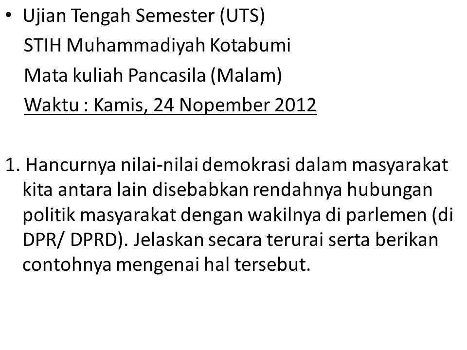 Ujian Tengah Semester (UTS) STIH Muhammadiyah Kotabumi Mata kuliah Pancasila (Malam) Waktu : Kamis, 24 Nopember 2012 1. Hancurnya nilai-nilai demokras