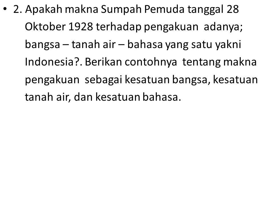 2. Apakah makna Sumpah Pemuda tanggal 28 Oktober 1928 terhadap pengakuan adanya; bangsa – tanah air – bahasa yang satu yakni Indonesia?. Berikan conto