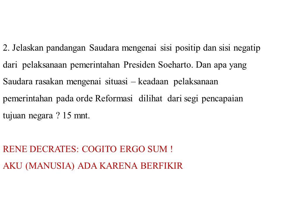 2. Jelaskan pandangan Saudara mengenai sisi positip dan sisi negatip dari pelaksanaan pemerintahan Presiden Soeharto. Dan apa yang Saudara rasakan men