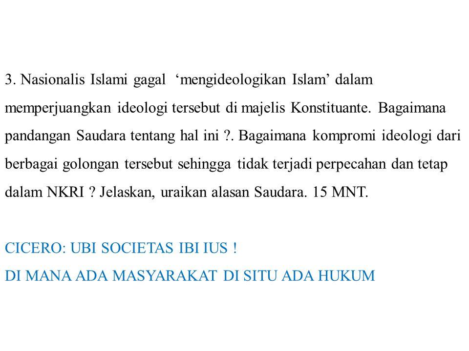3. Nasionalis Islami gagal 'mengideologikan Islam' dalam memperjuangkan ideologi tersebut di majelis Konstituante. Bagaimana pandangan Saudara tentang