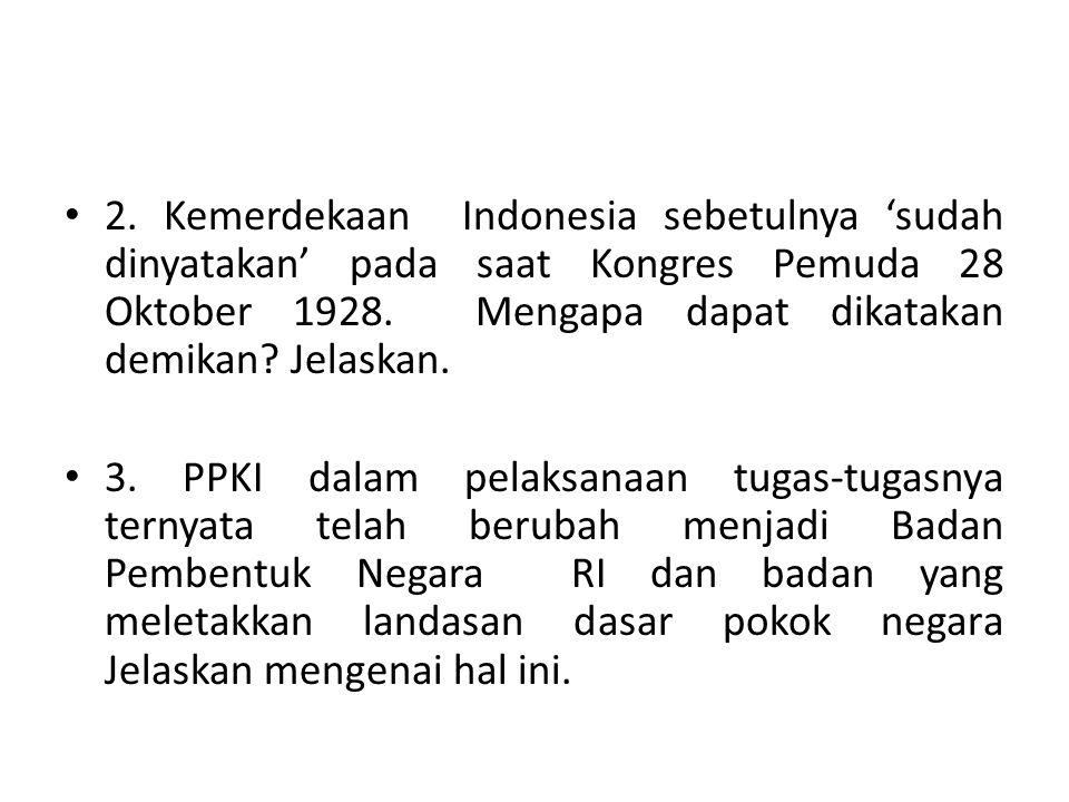 2. Kemerdekaan Indonesia sebetulnya 'sudah dinyatakan' pada saat Kongres Pemuda 28 Oktober 1928. Mengapa dapat dikatakan demikan? Jelaskan. 3. PPKI da