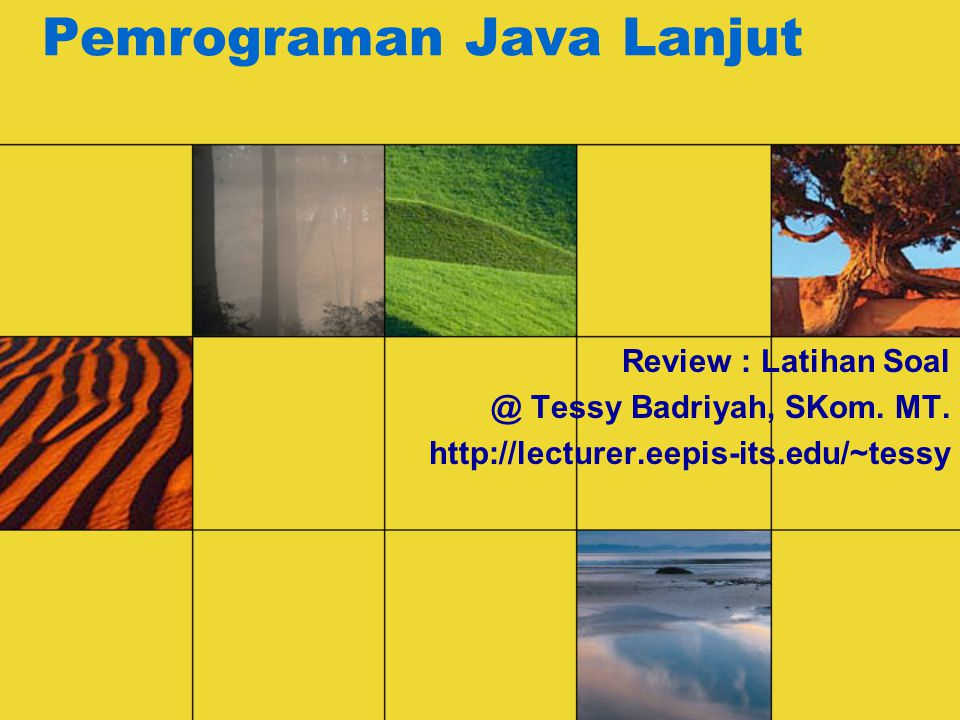 Pemrograman Java Lanjut Review : Latihan Soal @ Tessy Badriyah, SKom. MT. http://lecturer.eepis-its.edu/~tessy
