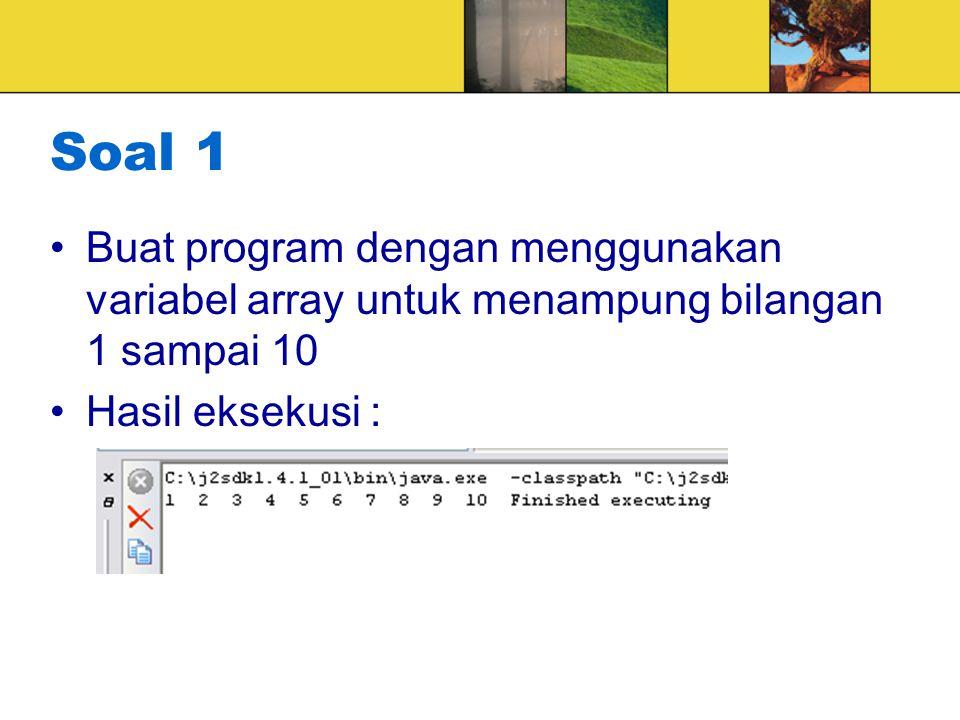 Soal 1 Buat program dengan menggunakan variabel array untuk menampung bilangan 1 sampai 10 Hasil eksekusi :