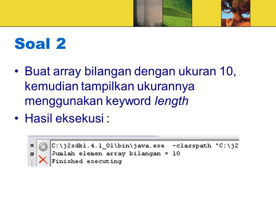 Soal 2 Buat array bilangan dengan ukuran 10, kemudian tampilkan ukurannya menggunakan keyword length Hasil eksekusi :