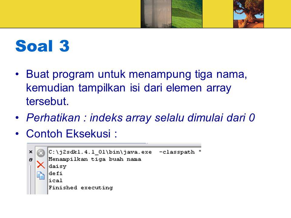 Soal 3 Buat program untuk menampung tiga nama, kemudian tampilkan isi dari elemen array tersebut. Perhatikan : indeks array selalu dimulai dari 0 Cont