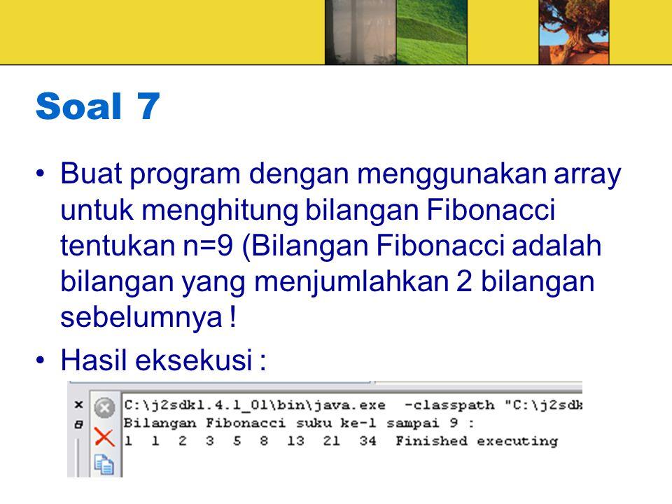 Soal 7 Buat program dengan menggunakan array untuk menghitung bilangan Fibonacci tentukan n=9 (Bilangan Fibonacci adalah bilangan yang menjumlahkan 2