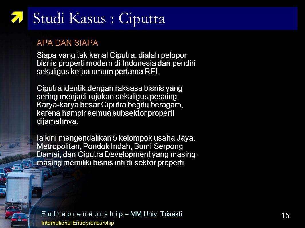 15  Studi Kasus : Ciputra APA DAN SIAPA Siapa yang tak kenal Ciputra, dialah pelopor bisnis properti modern di Indonesia dan pendiri sekaligus ketua