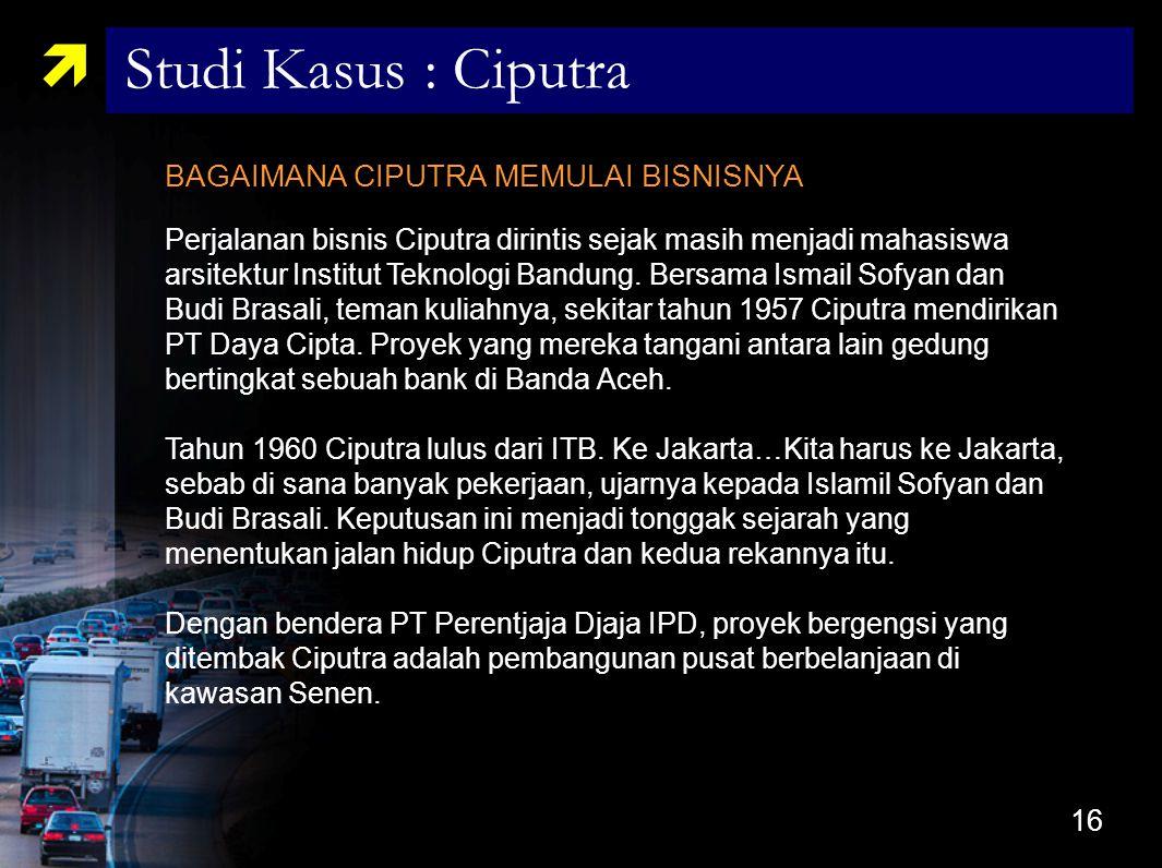 16 BAGAIMANA CIPUTRA MEMULAI BISNISNYA Perjalanan bisnis Ciputra dirintis sejak masih menjadi mahasiswa arsitektur Institut Teknologi Bandung. Bersama