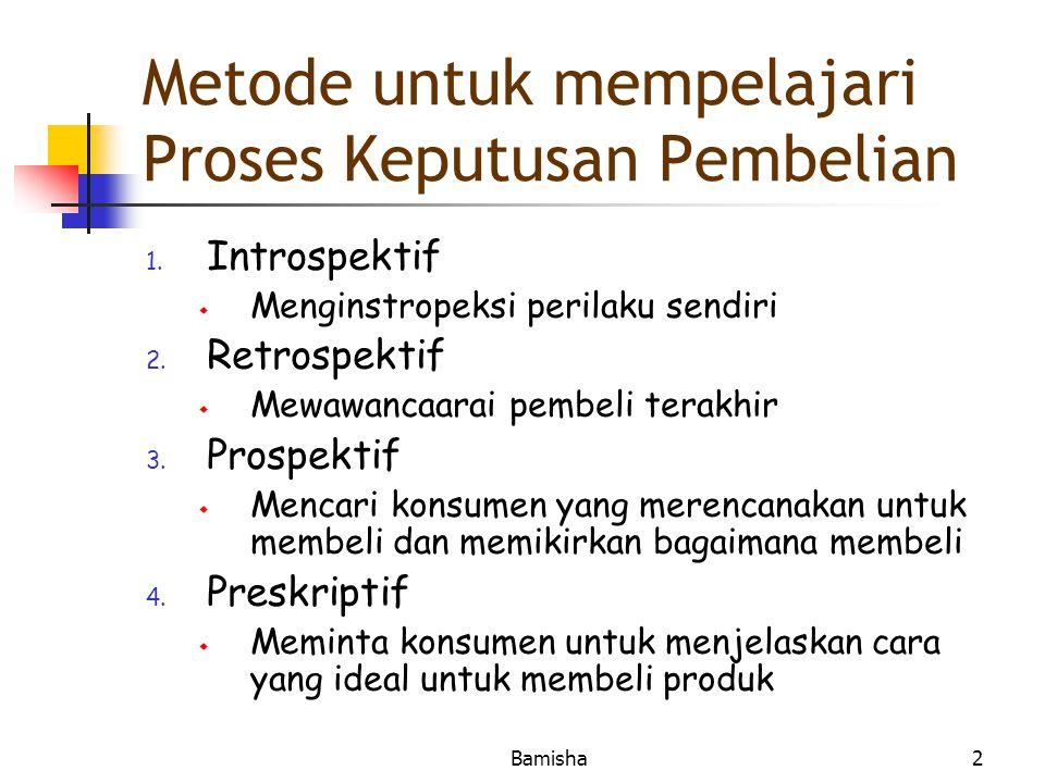 Bamisha2 Metode untuk mempelajari Proses Keputusan Pembelian 1. Introspektif  Menginstropeksi perilaku sendiri 2. Retrospektif  Mewawancaarai pembel