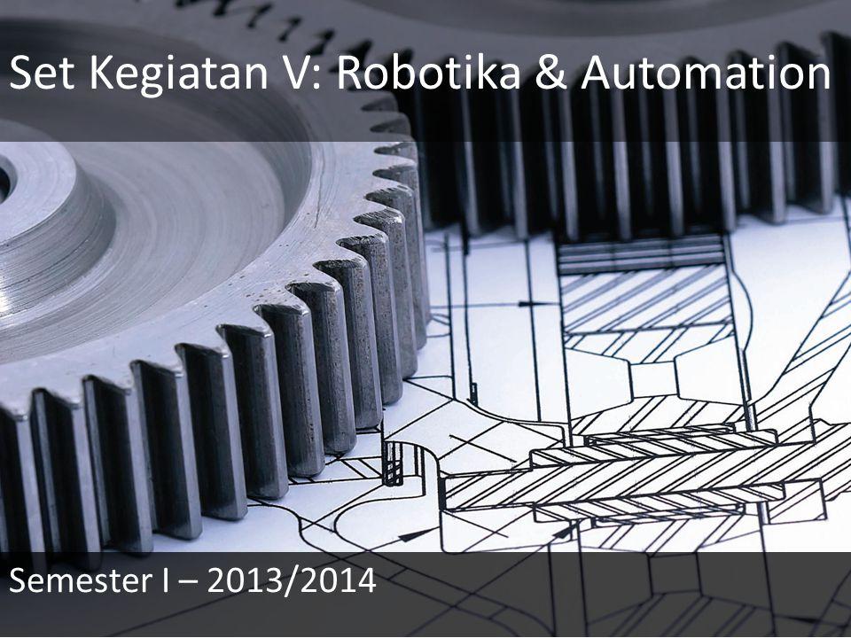 Set Kegiatan V: Robotika & Automation Semester I – 2013/2014