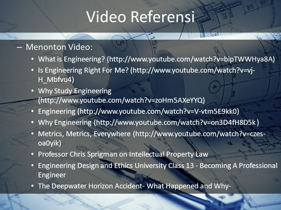 Video Referensi – Menonton Video: What is Engineering? (http://www.youtube.com/watch?v=bipTWWHya8A) Is Engineering Right For Me? (http://www.youtube.c
