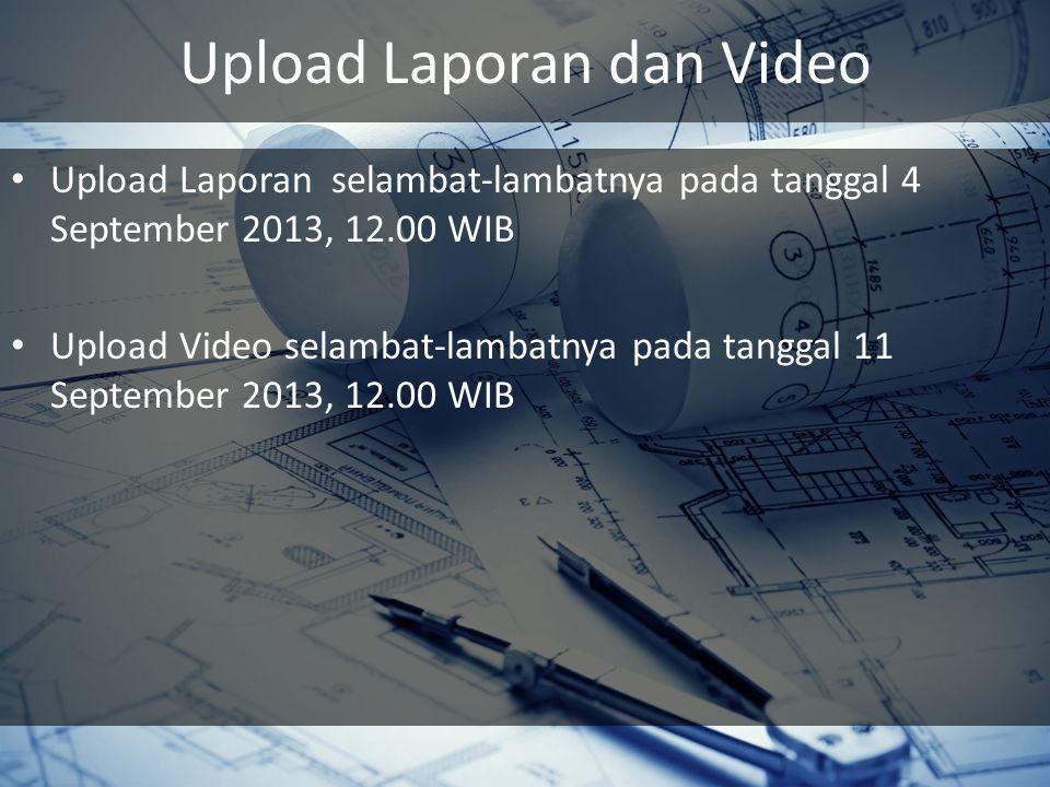 Upload Laporan dan Video Upload Laporan selambat-lambatnya pada tanggal 4 September 2013, 12.00 WIB Upload Video selambat-lambatnya pada tanggal 11 Se