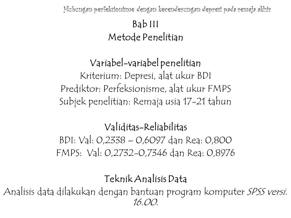 Hubungan perfeksionisme dengan kecenderungan depresi pada remaja BAB IV Pelaksanaan dan Hasil Penelitian Pelaksanaan: Universitas Gunadarma Kampus D Tanggal 20 September 2010 Validitas: perfeksionisme; 0,304-0,578, depresi; 0,360-0,684 Reliabilitas: perfeksionisme; 0,902, depresi; 0,910 Normalitas: perfeksionisme; 0,165, depresi; 0,000 Linearitas: 0,125 (tidak linier) Uji Hipotesis: Pearson; 0,154.