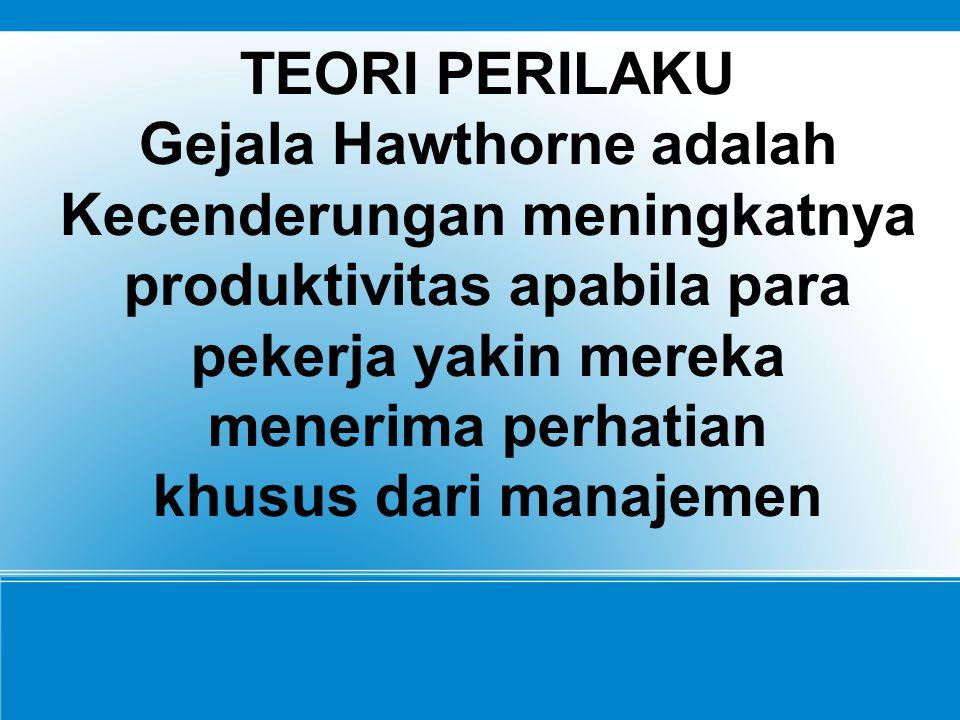 TEORI PERILAKU Gejala Hawthorne adalah Kecenderungan meningkatnya produktivitas apabila para pekerja yakin mereka menerima perhatian khusus dari manajemen