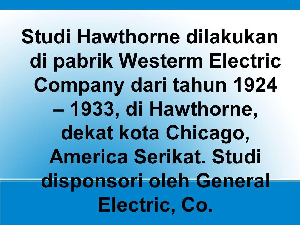 Studi Hawthorne dilakukan di pabrik Westerm Electric Company dari tahun 1924 – 1933, di Hawthorne, dekat kota Chicago, America Serikat.