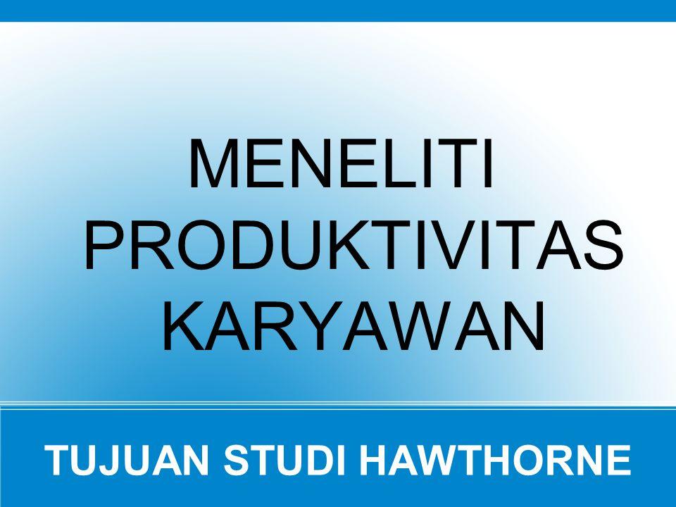 TUJUAN STUDI HAWTHORNE MENELITI PRODUKTIVITAS KARYAWAN