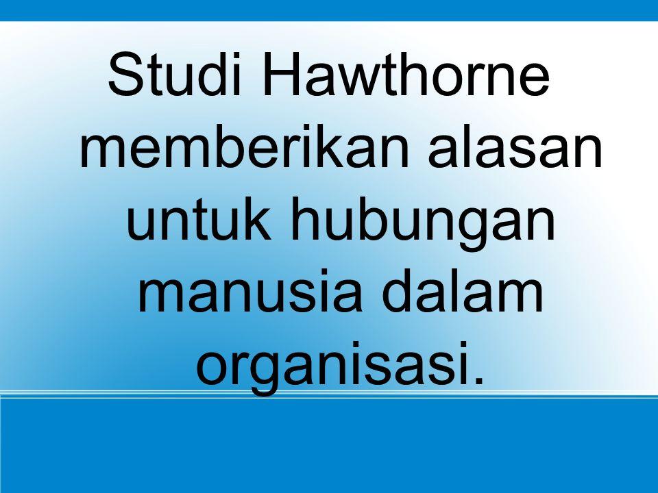 Studi Hawthorne memberikan alasan untuk hubungan manusia dalam organisasi.