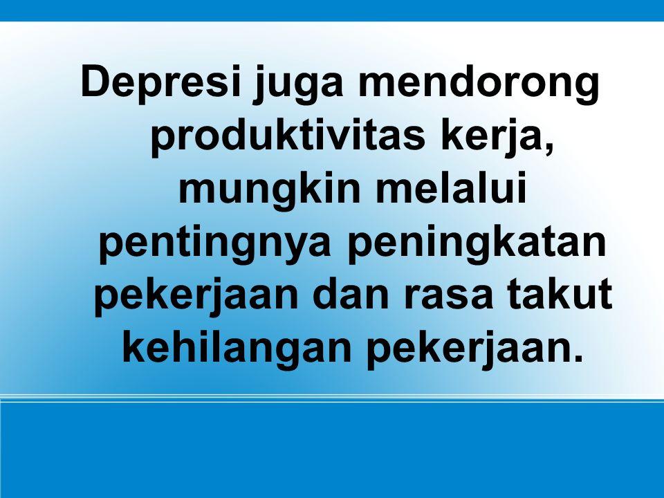 Depresi juga mendorong produktivitas kerja, mungkin melalui pentingnya peningkatan pekerjaan dan rasa takut kehilangan pekerjaan.