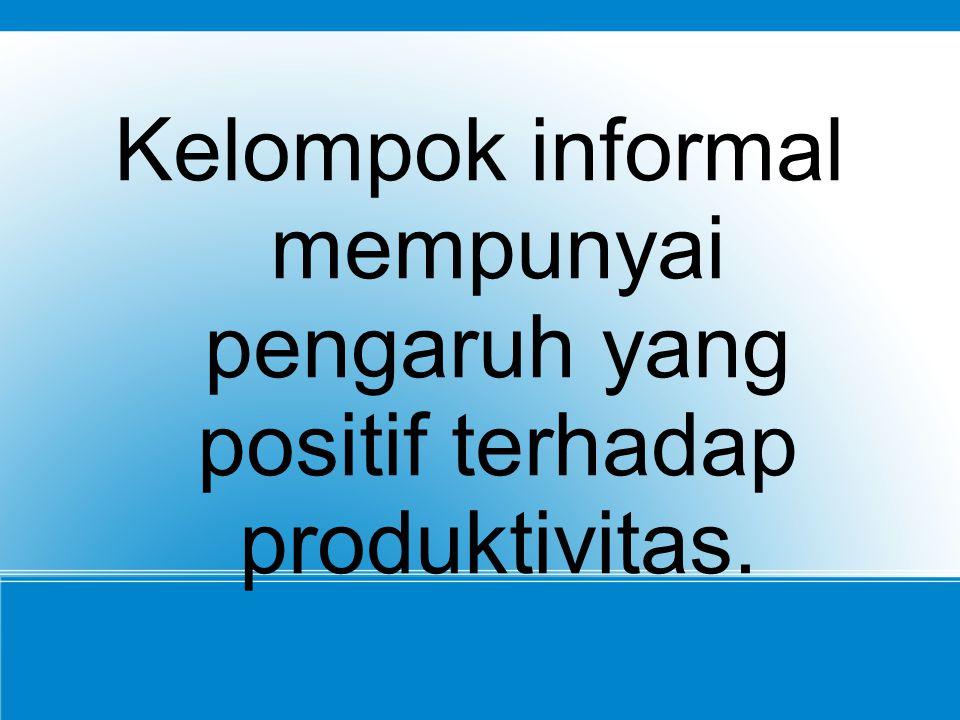 Kelompok informal mempunyai pengaruh yang positif terhadap produktivitas.