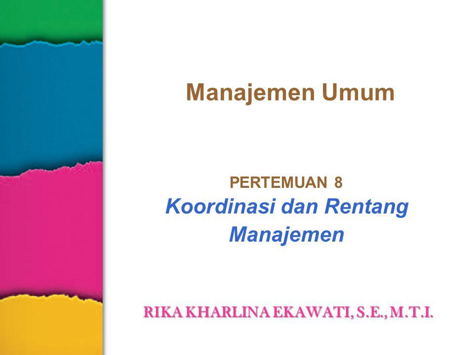 Manajemen Umum PERTEMUAN 8 Koordinasi dan Rentang Manajemen RIKA KHARLINA EKAWATI, S.E., M.T.I.