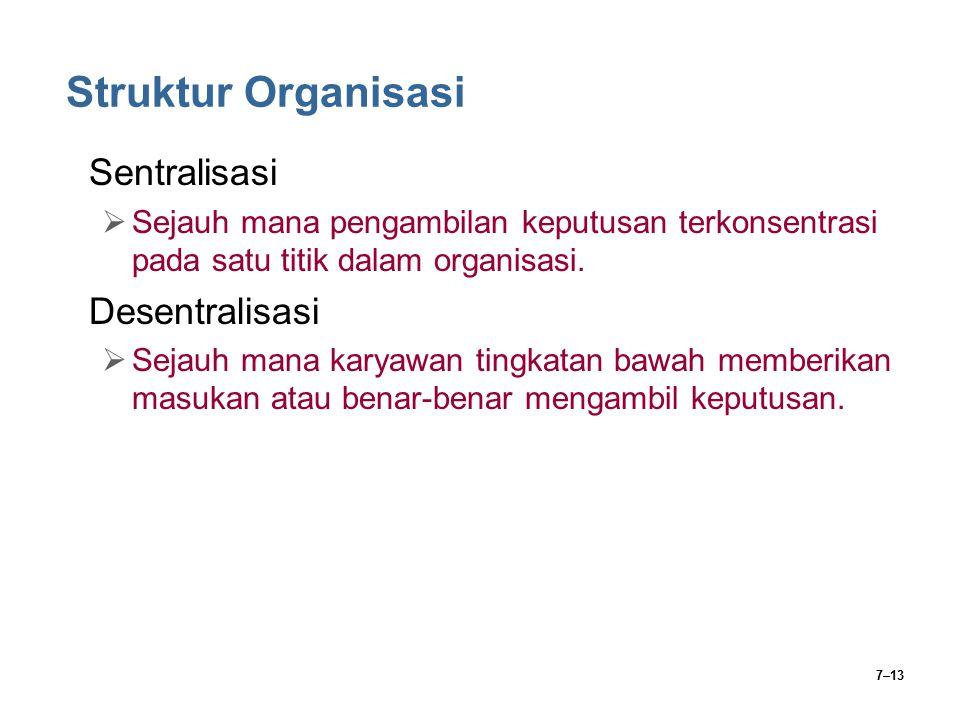 7–13 Struktur Organisasi Sentralisasi  Sejauh mana pengambilan keputusan terkonsentrasi pada satu titik dalam organisasi. Desentralisasi  Sejauh man