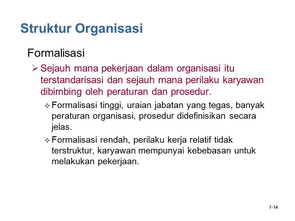 7–14 Struktur Organisasi Formalisasi  Sejauh mana pekerjaan dalam organisasi itu terstandarisasi dan sejauh mana perilaku karyawan dibimbing oleh per