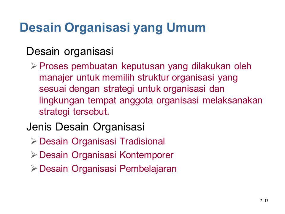 7–17 Desain Organisasi yang Umum Desain organisasi  Proses pembuatan keputusan yang dilakukan oleh manajer untuk memilih struktur organisasi yang ses