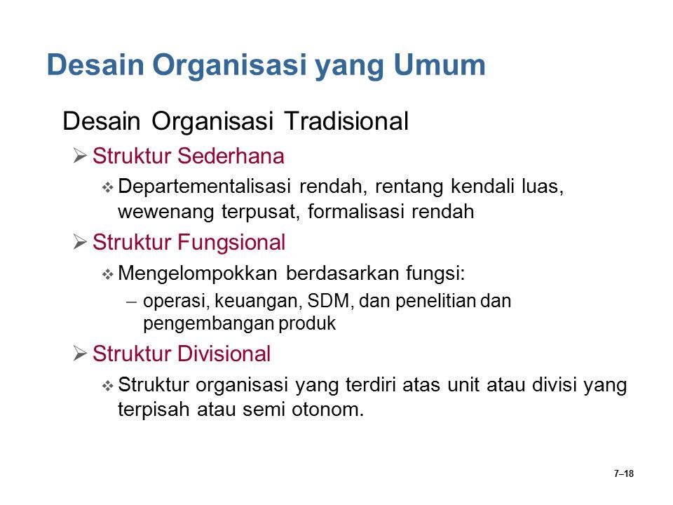 7–18 Desain Organisasi yang Umum Desain Organisasi Tradisional  Struktur Sederhana  Departementalisasi rendah, rentang kendali luas, wewenang terpus