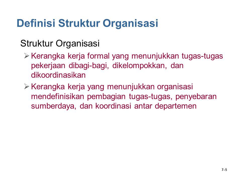 7–6 Definisi Struktur Organisasi Desain Organisasi  Penyusunan dan pengubahan struktur organisasi  Suatu proses yang meliputi keputusan mengenai enam elemen kunci:  Spesialisasi Kerja  Departementalisasi  Rantai Komando  Rentang Kendali  Sentralisasi dan Desentralisasi  Formalisasi